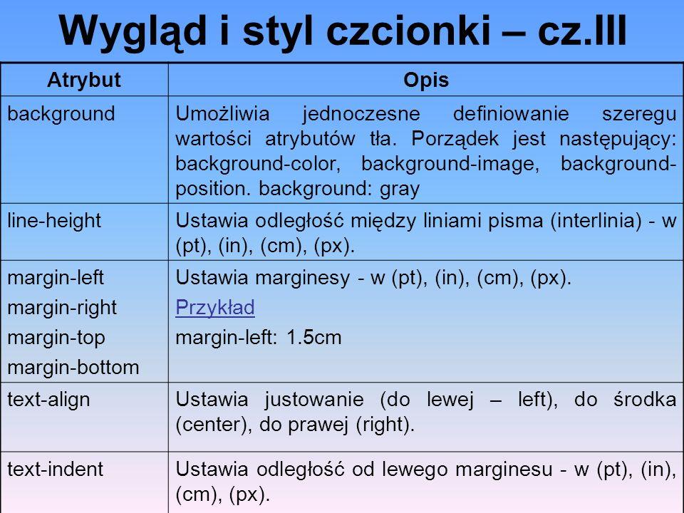 Wygląd i styl czcionki – cz.III AtrybutOpis backgroundUmożliwia jednoczesne definiowanie szeregu wartości atrybutów tła. Porządek jest następujący: ba