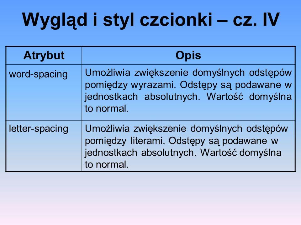 Wygląd i styl czcionki – cz. IV AtrybutOpis word-spacing Umożliwia zwiększenie domyślnych odstępów pomiędzy wyrazami. Odstępy są podawane w jednostkac