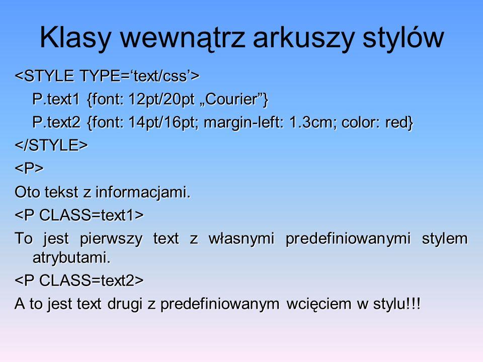 Klasy wewnątrz arkuszy stylów P.text1 {font: 12pt/20pt Courier} P.text1 {font: 12pt/20pt Courier} P.text2 {font: 14pt/16pt; margin-left: 1.3cm; color: