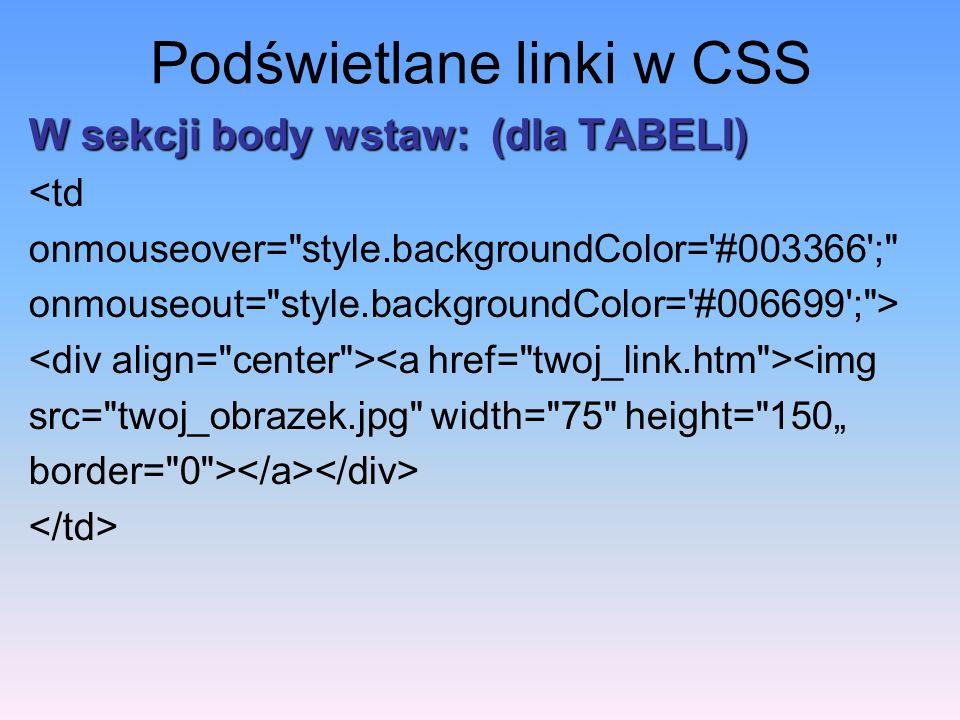 Podświetlane linki w CSS W sekcji body wstaw: (dla TABELI) <td onmouseover=