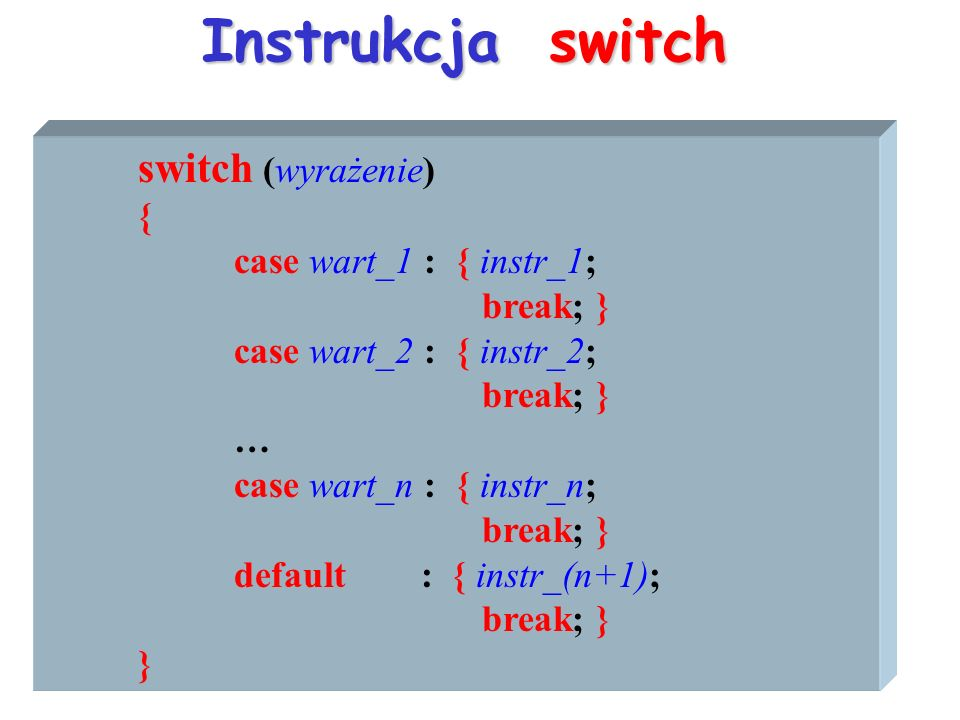 Instrukcja switch switch (wyrażenie) { case wart_1 : { instr_1; break; } case wart_2 : { instr_2; break; } … case wart_n : { instr_n; break; } default : { instr_(n+1); break; } }