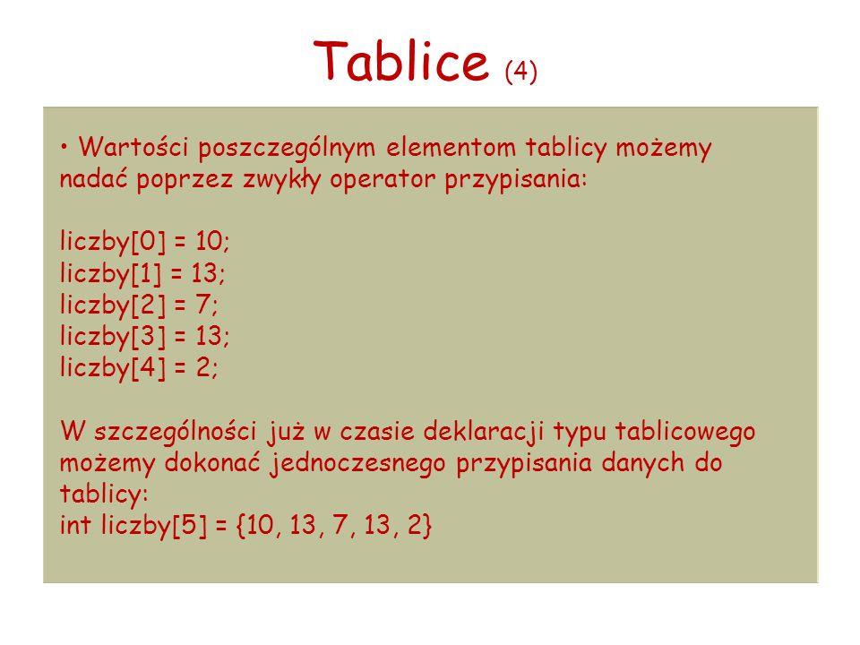 Tablice (4) Wartości poszczególnym elementom tablicy możemy nadać poprzez zwykły operator przypisania: liczby[0] = 10; liczby[1] = 13; liczby[2] = 7; liczby[3] = 13; liczby[4] = 2; W szczególności już w czasie deklaracji typu tablicowego możemy dokonać jednoczesnego przypisania danych do tablicy: int liczby[5] = {10, 13, 7, 13, 2}