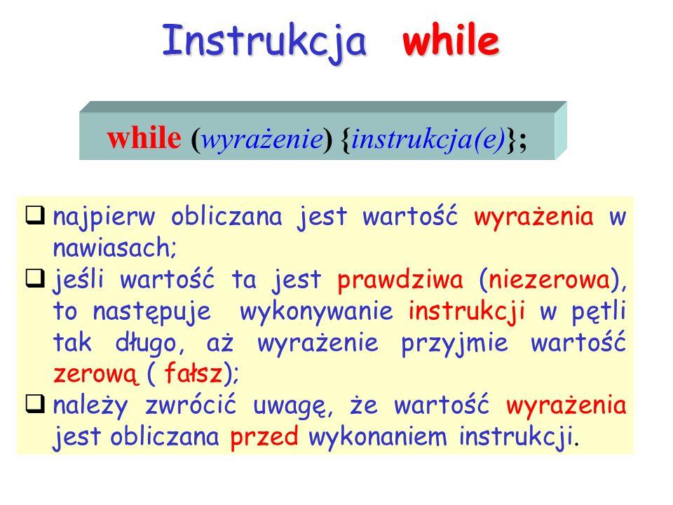Instrukcja while while (wyrażenie) {instrukcja(e)}; najpierw obliczana jest wartość wyrażenia w nawiasach; jeśli wartość ta jest prawdziwa (niezerowa)