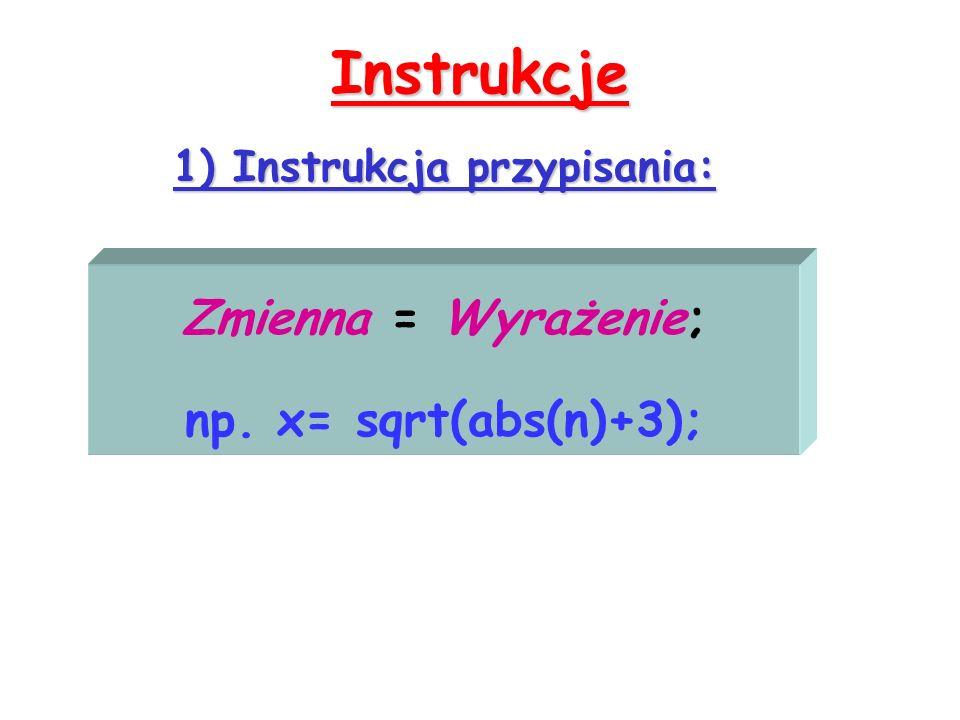 Instrukcje 1) Instrukcja przypisania: Zmienna = Wyrażenie; np. x= sqrt(abs(n)+3);