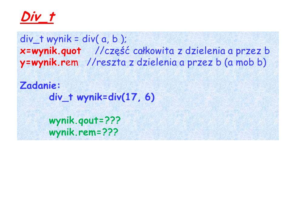 Div_t div_t wynik = div( a, b ); x=wynik.quot //część całkowita z dzielenia a przez b y=wynik.rem //reszta z dzielenia a przez b (a mob b) Zadanie: div_t wynik=div(17, 6) wynik.qout= .