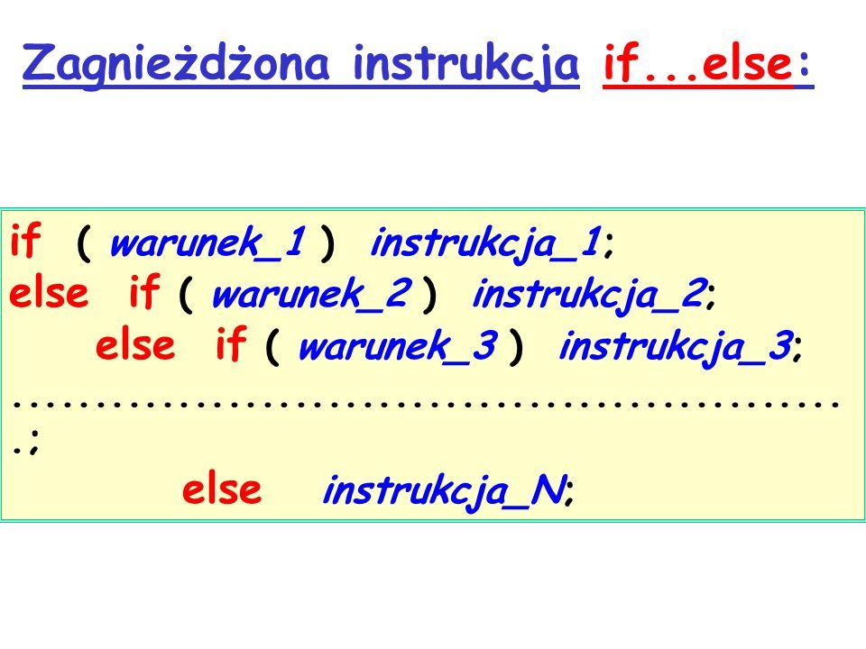 Zagnieżdżona instrukcja if...else: if ( warunek_1 ) instrukcja_1; else if ( warunek_2 ) instrukcja_2; else if ( warunek_3 ) instrukcja_3;...................................................; else instrukcja_N;