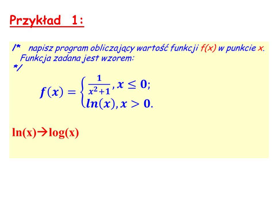 main () { float x, f; ……… if (x <= 0) f = 1/(pow(x, 2) + 1); else f = log(x); ……… } Podaj wartość x: -2 Dla x = -2 funkcja F(x) = 0.2 Podaj wartość x: 2 Dla x = 2 funkcja F(x) = 0.7