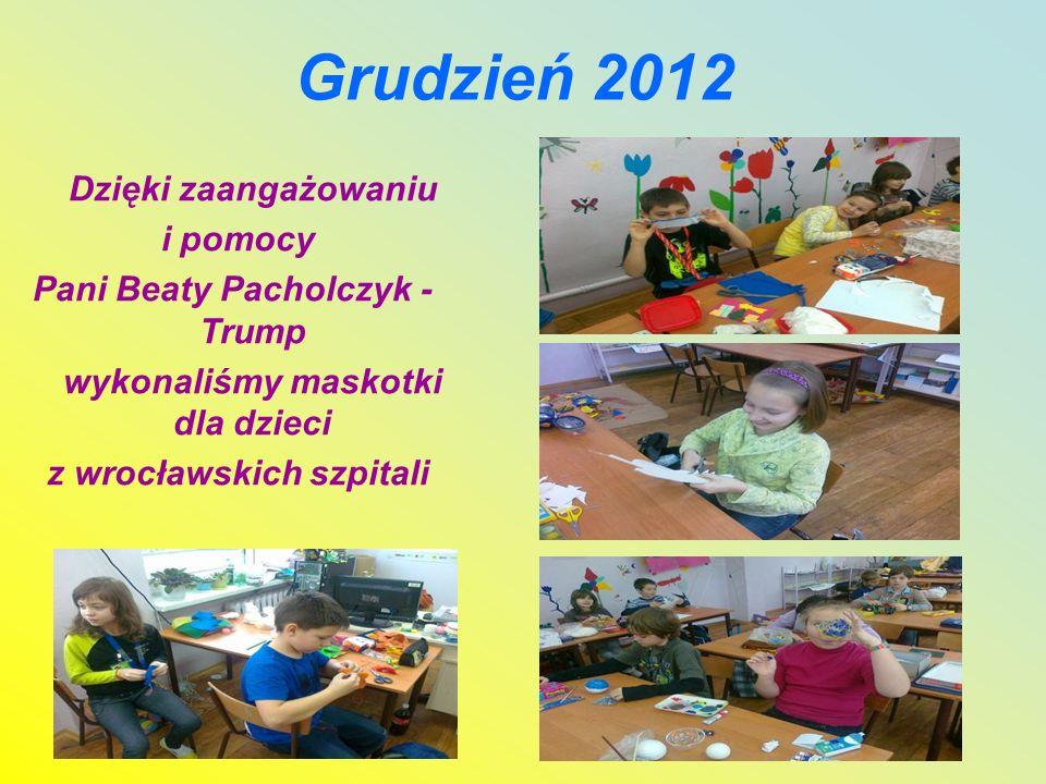 Grudzień 2012 Dzięki zaangażowaniu i pomocy Pani Beaty Pacholczyk - Trump wykonaliśmy maskotki dla dzieci z wrocławskich szpitali