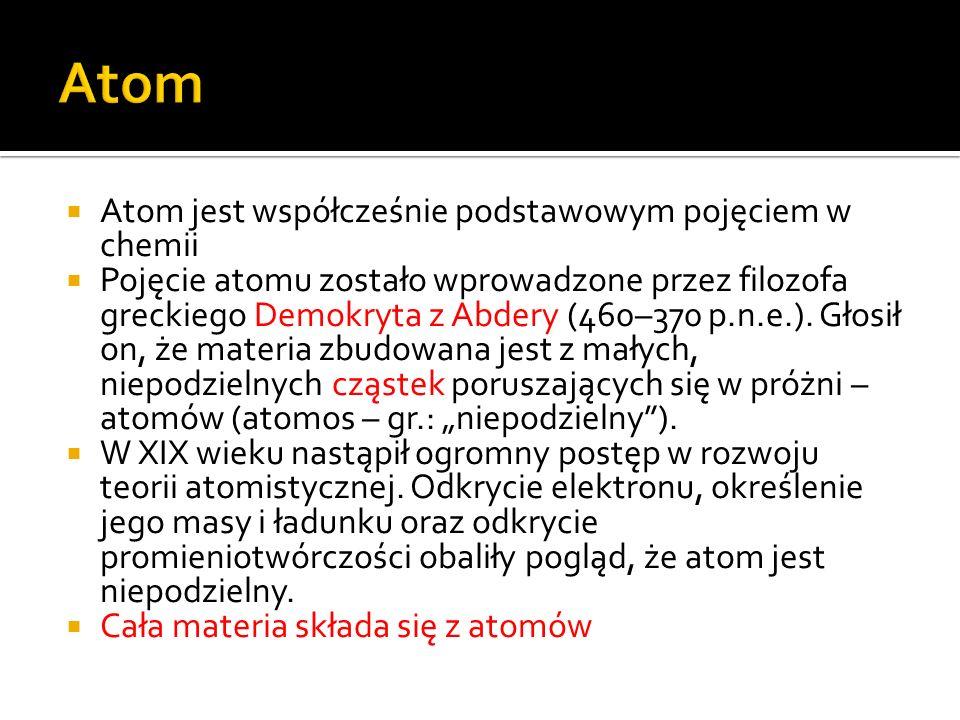 Atom jest współcześnie podstawowym pojęciem w chemii Pojęcie atomu zostało wprowadzone przez filozofa greckiego Demokryta z Abdery (460–370 p.n.e.). G