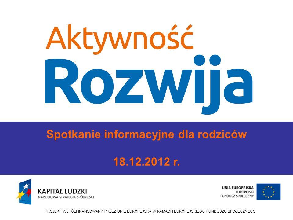 PROJEKT WSPÓŁFINANSOWANY PRZEZ UNIĘ EUROPEJSKĄ W RAMACH EUROPEJSKIEGO FUNDUSZU SPOŁECZNEGO Spotkanie informacyjne dla rodziców 18.12.2012 r.