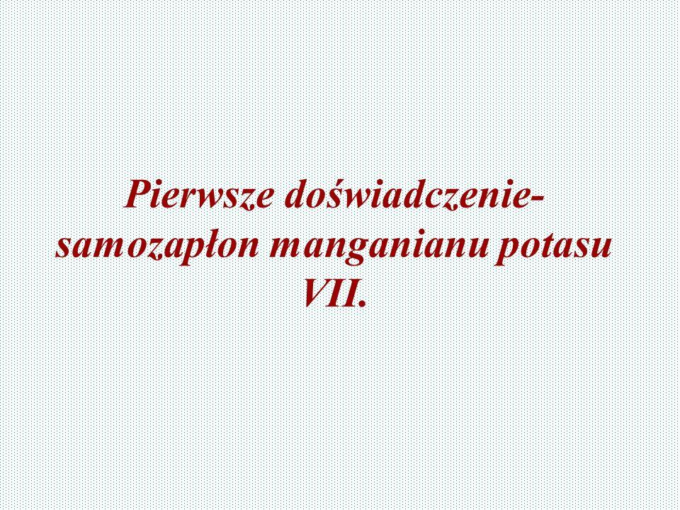 Pierwsze doświadczenie- samozapłon manganianu potasu VII.