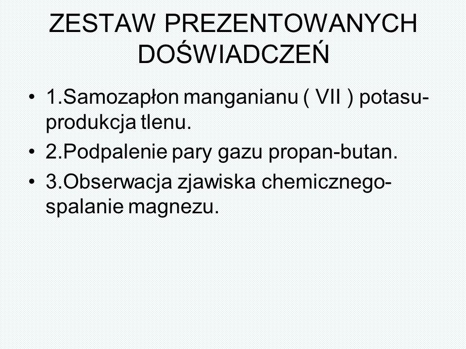 ZESTAW PREZENTOWANYCH DOŚWIADCZEŃ 1.Samozapłon manganianu ( VII ) potasu- produkcja tlenu. 2.Podpalenie pary gazu propan-butan. 3.Obserwacja zjawiska