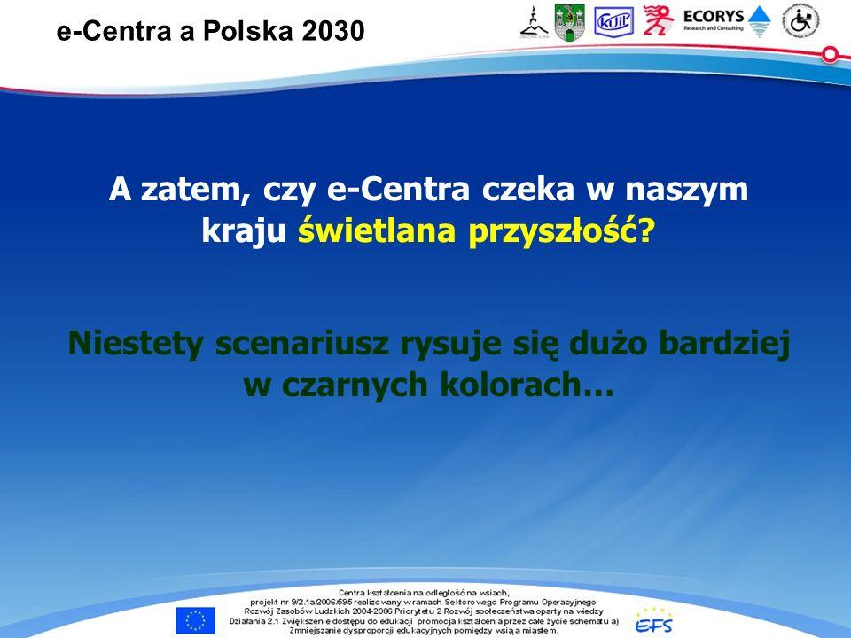 e-Centra … e-Centra a Polska 2030 A zatem, czy e-Centra czeka w naszym kraju świetlana przyszłość? Niestety scenariusz rysuje się dużo bardziej w czar
