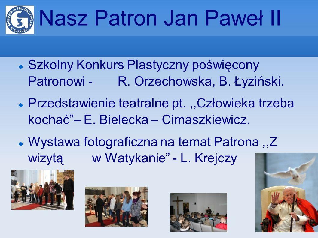 Nasz Patron Jan Paweł II Szkolny Konkurs Plastyczny poświęcony Patronowi - R. Orzechowska, B. Łyziński. Przedstawienie teatralne pt.,,Człowieka trzeba