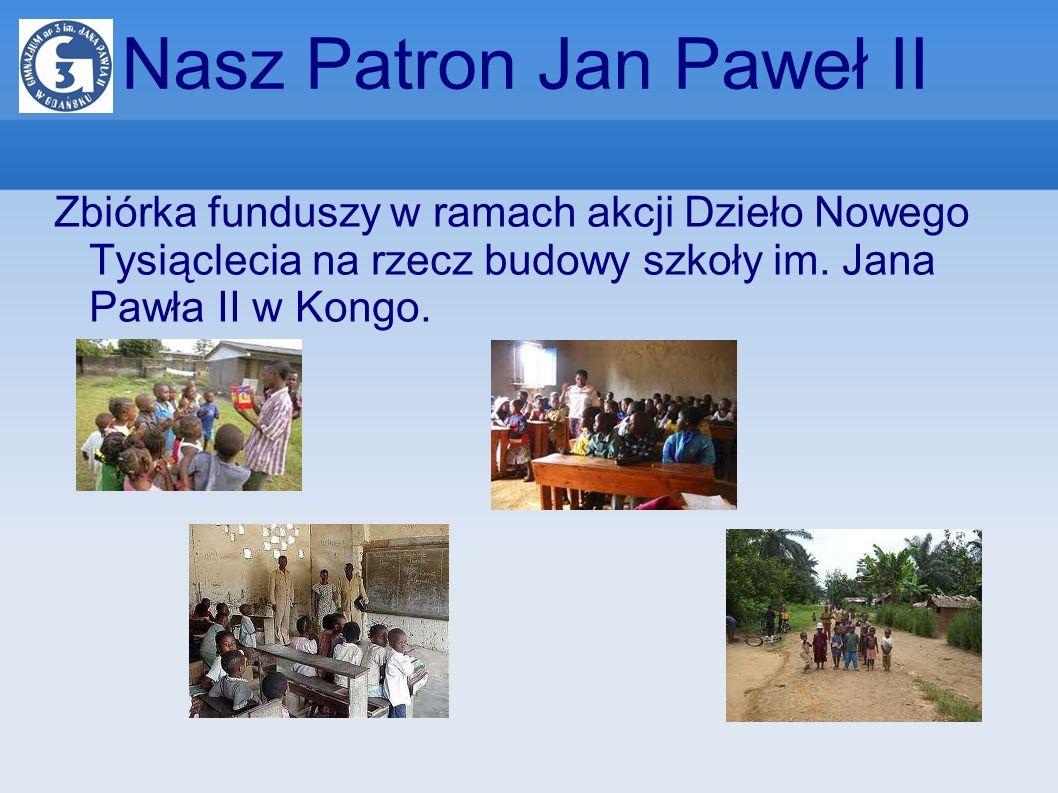 Nasz Patron Jan Paweł II Zbiórka funduszy w ramach akcji Dzieło Nowego Tysiąclecia na rzecz budowy szkoły im. Jana Pawła II w Kongo.