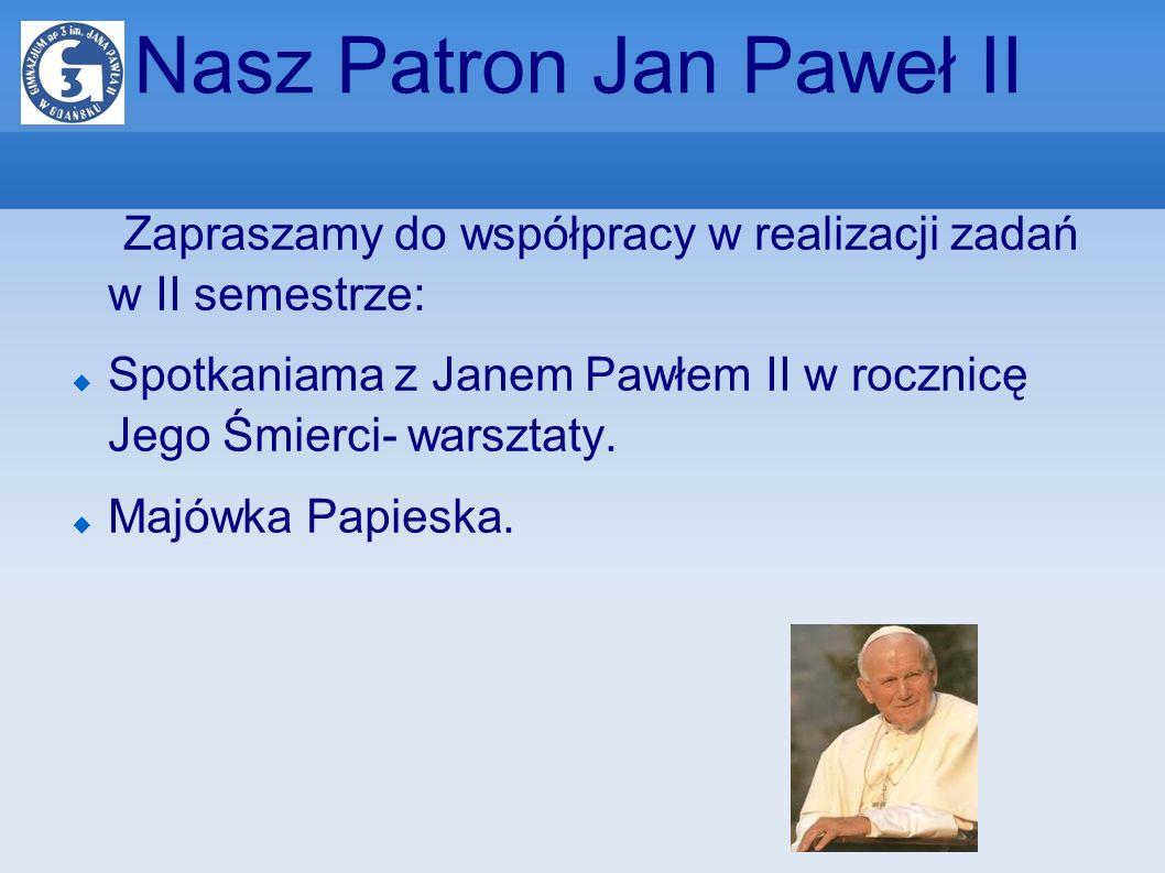 Nasz Patron Jan Paweł II Zapraszamy do współpracy w realizacji zadań w II semestrze: Spotkaniama z Janem Pawłem II w rocznicę Jego Śmierci- warsztaty.