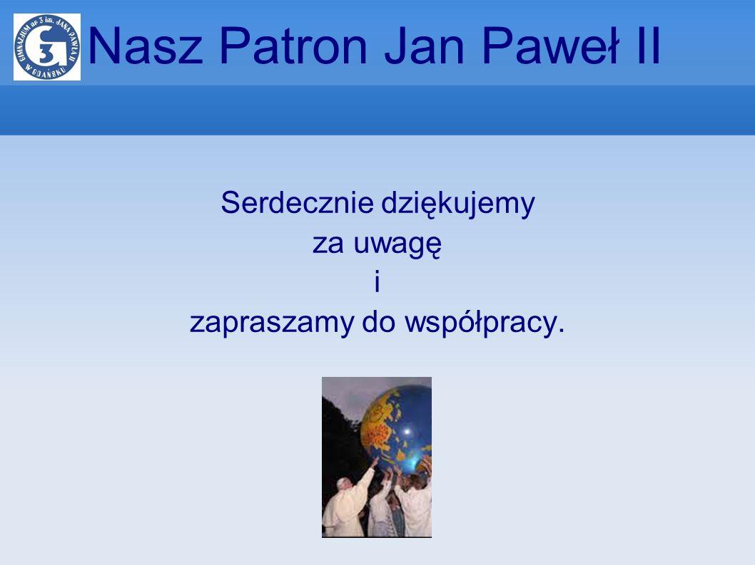 Nasz Patron Jan Paweł II Serdecznie dziękujemy za uwagę i zapraszamy do współpracy.