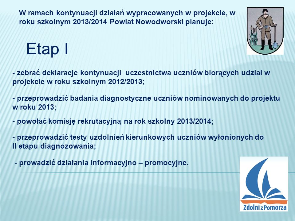 Etap II W ramach kontynuacji działań wypracowanych w projekcie, w roku szkolnym 2013/2014 Powiat Nowodworski planuje: - zabezpieczyć środki na realizację zajęć dla uczniów biorących udział w projekcie; - zapewnić opiekę psychologa dla uczniów i rodziców, w tym doradztwo zawodowe; - zaprosić samorządy gminne do współfinansowania projektu celem poszerzenia działań projektu o wyjazdy akademickie, obozy naukowe, stypendia; - przygotować lokalny program wspierania uzdolnień w roku szkolnym 2013/2014;