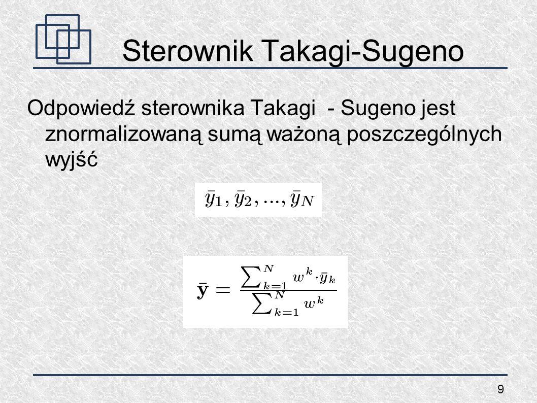 9 Sterownik Takagi-Sugeno Odpowiedź sterownika Takagi - Sugeno jest znormalizowaną sumą ważoną poszczególnych wyjść