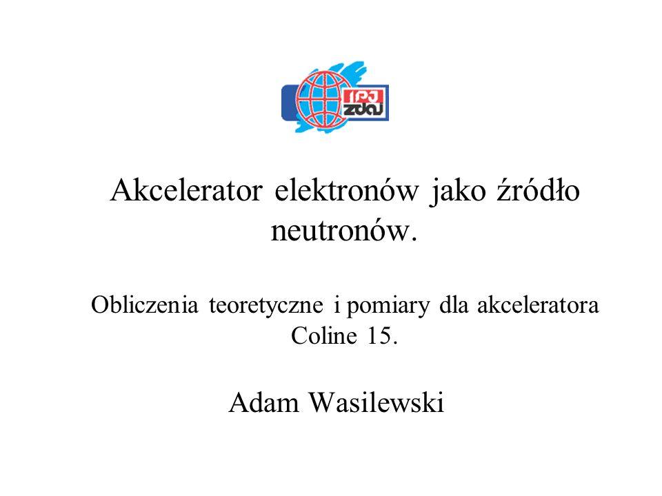 Akcelerator elektronów jako źródło neutronów. Obliczenia teoretyczne i pomiary dla akceleratora Coline 15. Adam Wasilewski