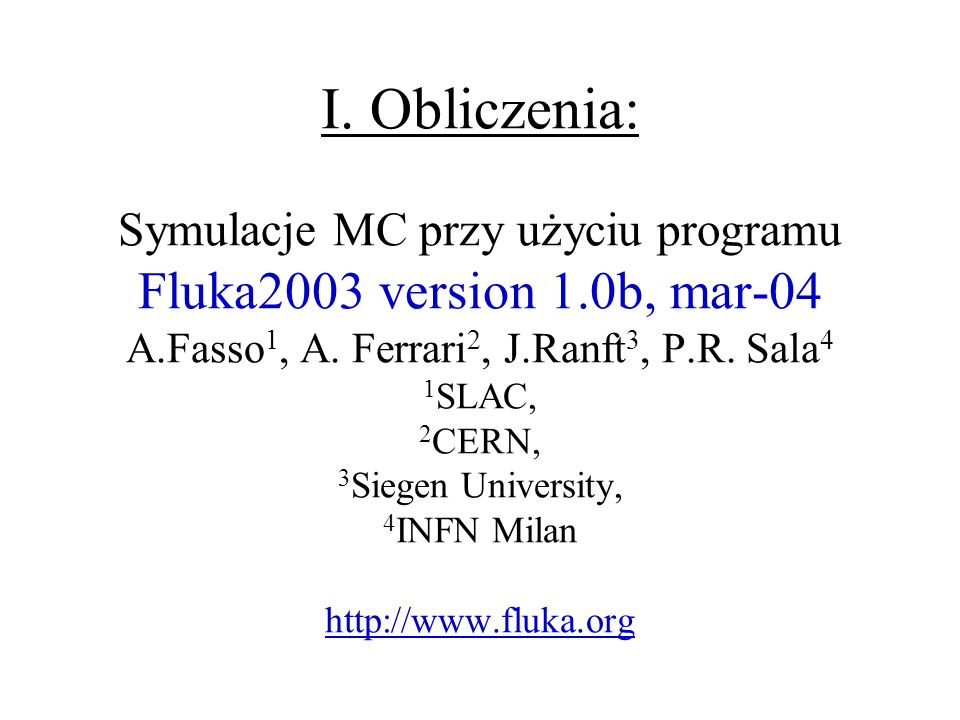 I. Obliczenia: Symulacje MC przy użyciu programu Fluka2003 version 1.0b, mar-04 A.Fasso 1, A. Ferrari 2, J.Ranft 3, P.R. Sala 4 1 SLAC, 2 CERN, 3 Sieg