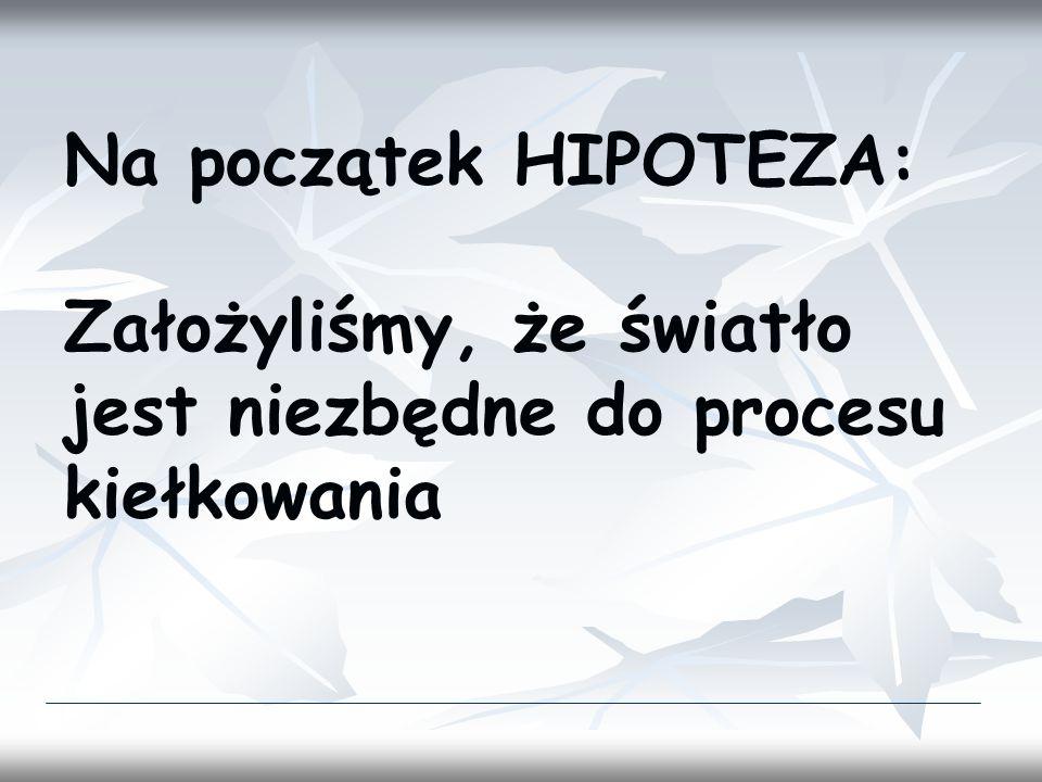Na początek HIPOTEZA: Założyliśmy, że światło jest niezbędne do procesu kiełkowania