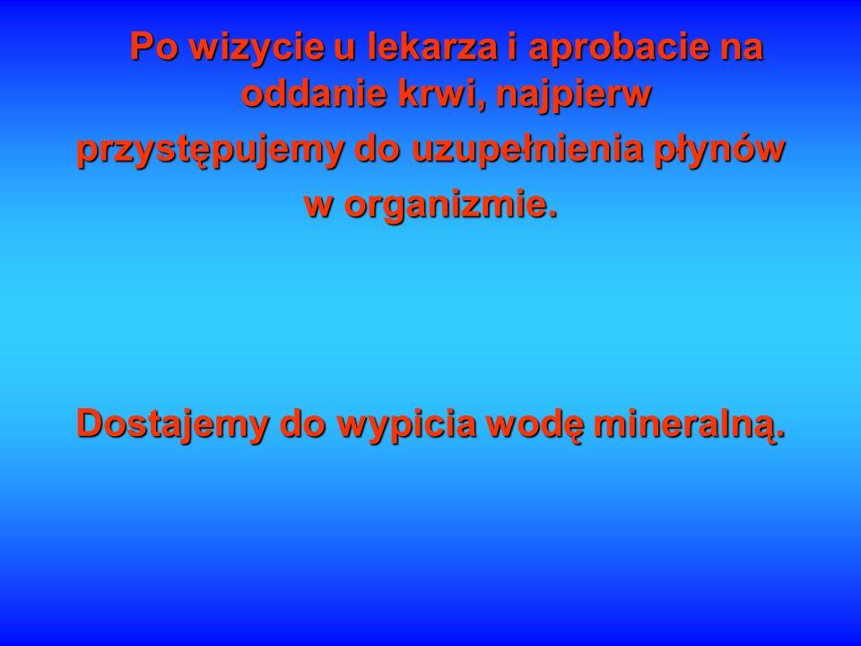 Po wizycie u lekarza i aprobacie na oddanie krwi, najpierw przystępujemy do uzupełnienia płynów w organizmie. Dostajemy do wypicia wodę mineralną.