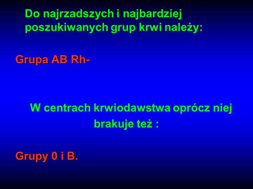 Do najrzadszych i najbardziej poszukiwanych grup krwi należy: Grupa AB Rh- W centrach krwiodawstwa oprócz niej brakuje też : Grupy 0 i B.