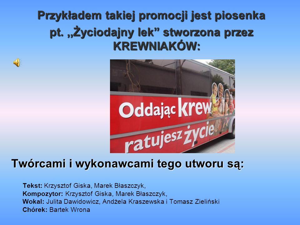 Przykładem takiej promocji jest piosenka pt.,,Życiodajny lek stworzona przez KREWNIAKÓW: Twórcami i wykonawcami tego utworu są: Tekst: Krzysztof Giska