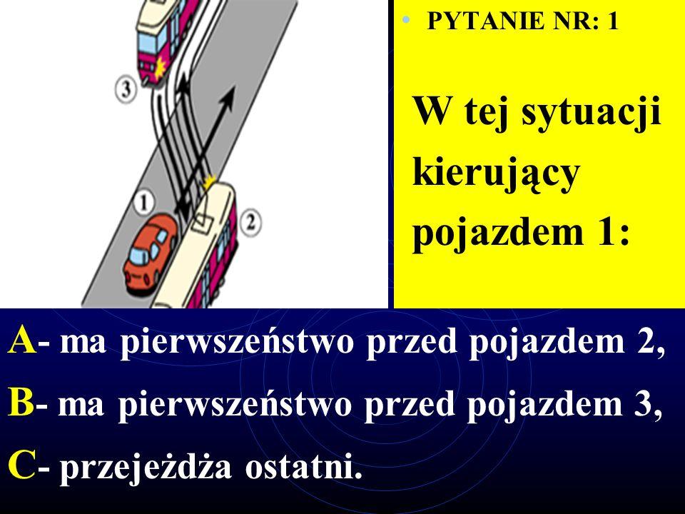 PYTANIE NR: 1 W tej sytuacji kierujący pojazdem 1: A - ma pierwszeństwo przed pojazdem 2, B - ma pierwszeństwo przed pojazdem 3, C - przejeżdża ostatni.
