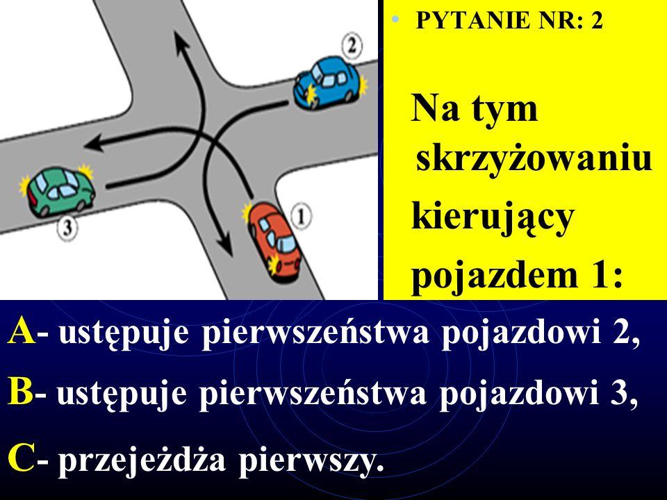 PYTANIE NR: 2 Na tym skrzyżowaniu kierujący pojazdem 1: A - ustępuje pierwszeństwa pojazdowi 2, B - ustępuje pierwszeństwa pojazdowi 3, C - przejeżdża pierwszy.