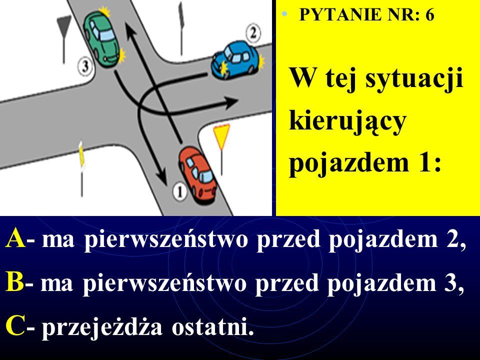 PYTANIE NR: 6 W tej sytuacji kierujący pojazdem 1: A - ma pierwszeństwo przed pojazdem 2, B - ma pierwszeństwo przed pojazdem 3, C - przejeżdża ostatni.