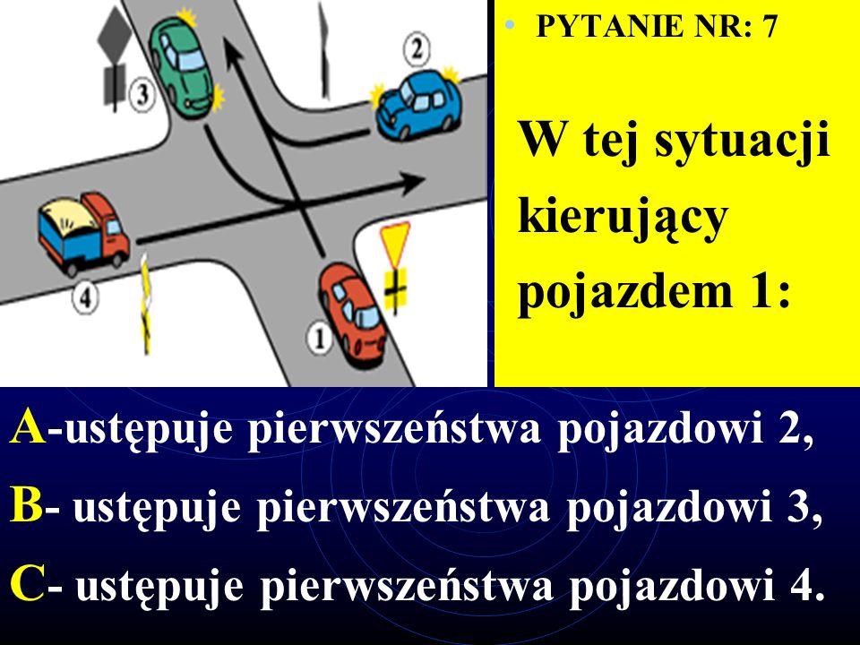 PYTANIE NR: 7 W tej sytuacji kierujący pojazdem 1: A -ustępuje pierwszeństwa pojazdowi 2, B - ustępuje pierwszeństwa pojazdowi 3, C - ustępuje pierwszeństwa pojazdowi 4.