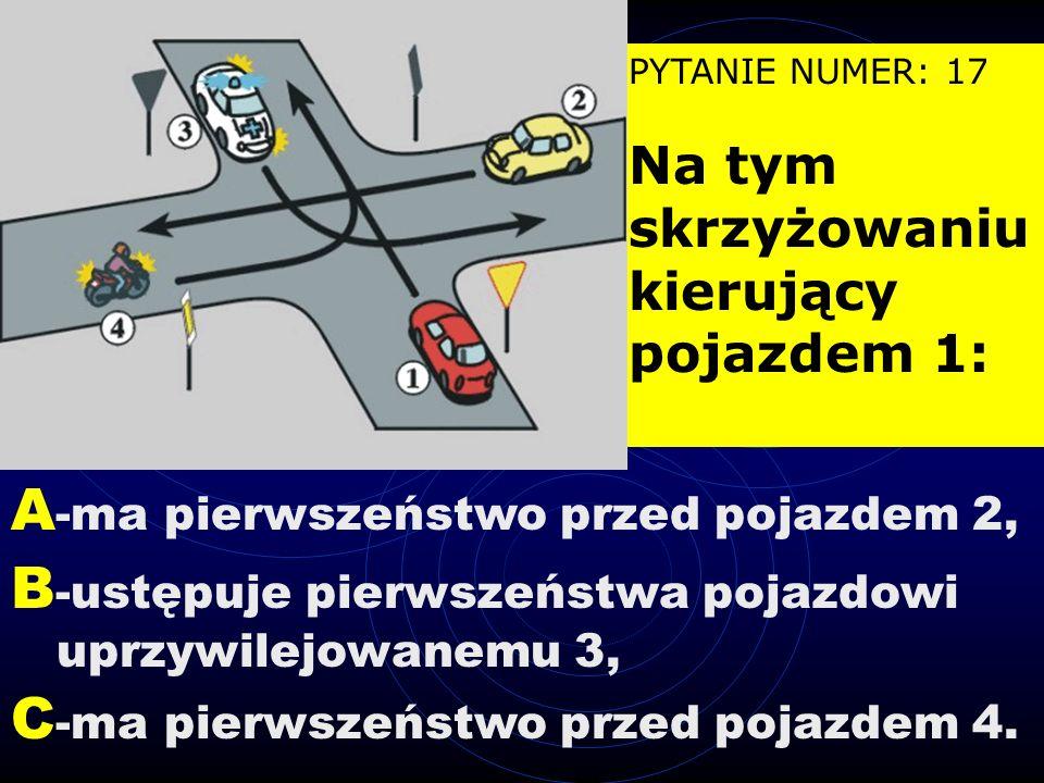 PYTANIE NUMER: 16 Na tym skrzyżowaniu kierujący pojazdem 1: B -ma pierwszeństwo przed pojazdem 3, A -ustępuje pierwszeństwa pojazdowi 2, C -przejeżdża