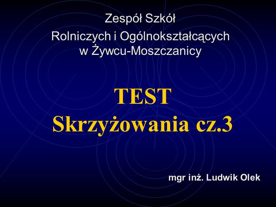 TEST Skrzyżowania cz.3 Zespół Szkół Rolniczych i Ogólnokształcących w Żywcu-Moszczanicy mgr inż.