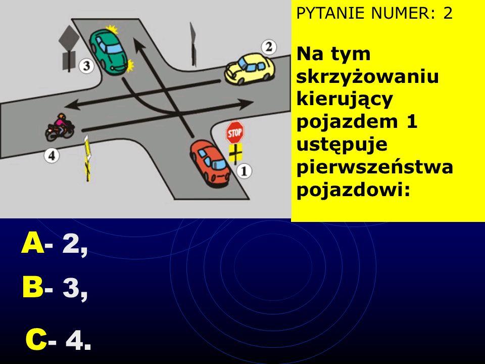 PYTANIE NUMER: 2 Na tym skrzyżowaniu kierujący pojazdem 1 ustępuje pierwszeństwa pojazdowi: A - 2, B - 3, C - 4.