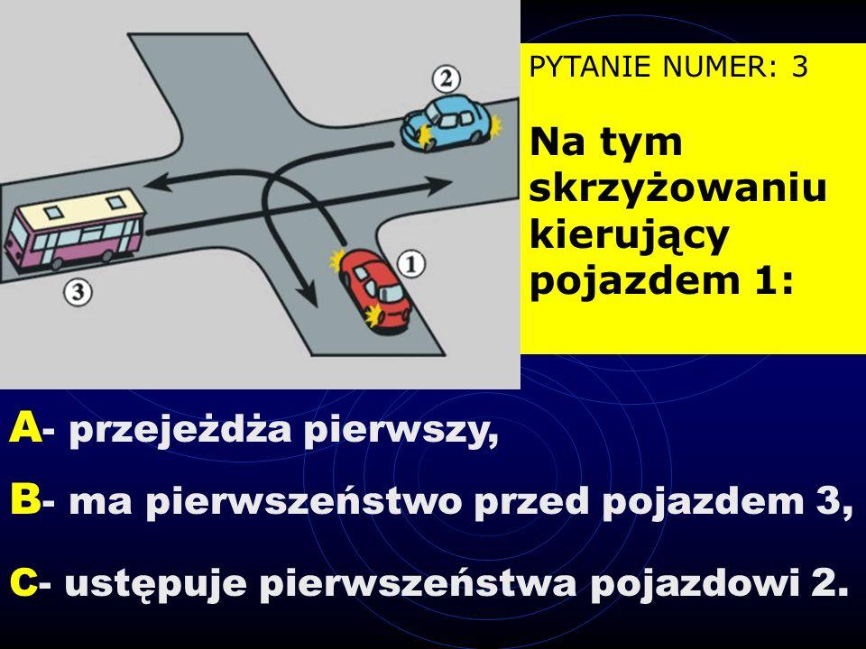 PYTANIE NUMER: 3 Na tym skrzyżowaniu kierujący pojazdem 1: A - przejeżdża pierwszy, B - ma pierwszeństwo przed pojazdem 3, C- ustępuje pierwszeństwa pojazdowi 2.