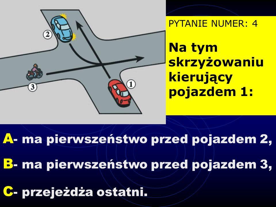 PYTANIE NUMER: 4 Na tym skrzyżowaniu kierujący pojazdem 1: B - ma pierwszeństwo przed pojazdem 3, A - ma pierwszeństwo przed pojazdem 2, C - przejeżdża ostatni.