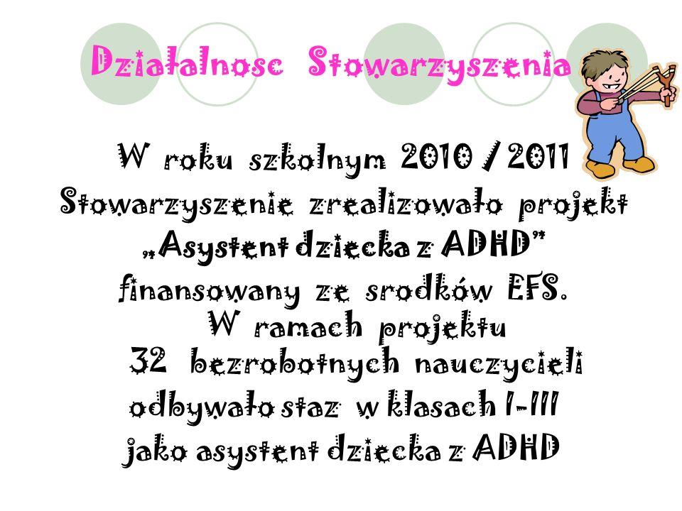 Działalnosc Stowarzyszenia : W roku szkolnym 2010 / 2011 Stowarzyszenie zrealizowało projekt Asystent dziecka z ADHD finansowany ze srodków EFS.