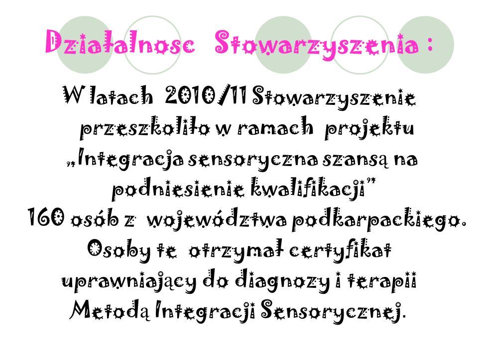 Działalnosc Stowarzyszenia : W latach 2010/11 Stowarzyszenie przeszkoliło w ramach projektu Integracja sensoryczna szans ą na podniesienie kwalifikacji 160 osób z województwa podkarpackiego.