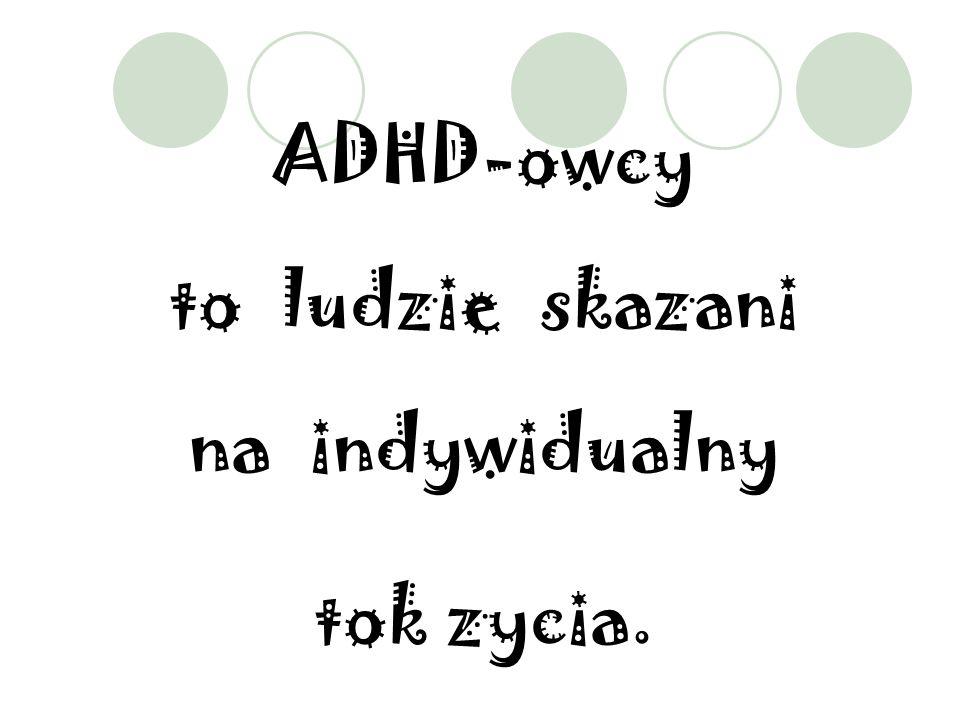 ADHD-owcy to ludzie skazani na indywidualny tok zycia.