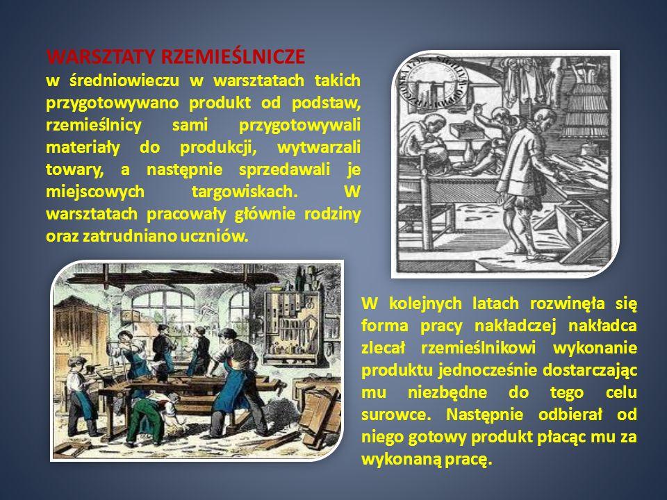 WARSZTATY RZEMIEŚLNICZE w średniowieczu w warsztatach takich przygotowywano produkt od podstaw, rzemieślnicy sami przygotowywali materiały do produkcj