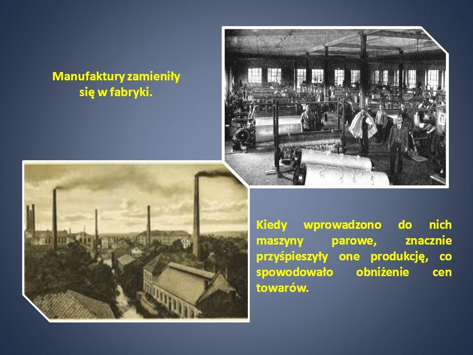 Manufaktury zamieniły się w fabryki. Kiedy wprowadzono do nich maszyny parowe, znacznie przyśpieszyły one produkcję, co spowodowało obniżenie cen towa