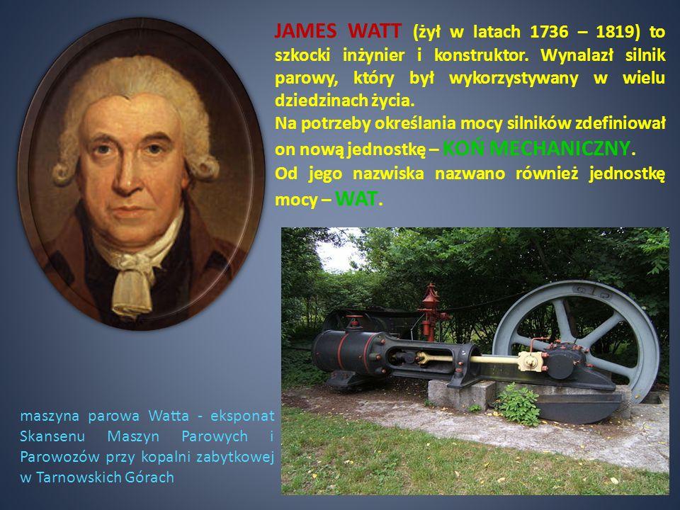 JAMES WATT (żył w latach 1736 – 1819) to szkocki inżynier i konstruktor. Wynalazł silnik parowy, który był wykorzystywany w wielu dziedzinach życia. N