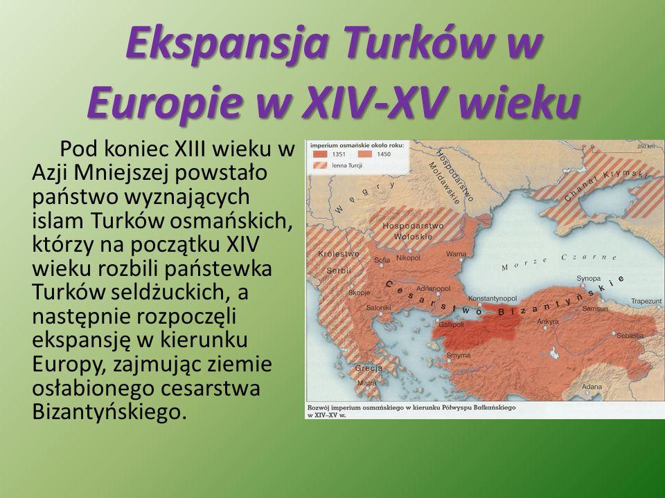 Ekspansja Turków w Europie w XIV-XV wieku Pod koniec XIII wieku w Azji Mniejszej powstało państwo wyznających islam Turków osmańskich, którzy na począ