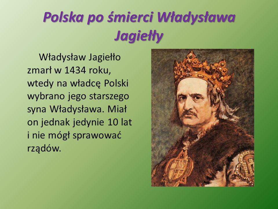 Polska po śmierci Władysława Jagiełły Władysław Jagiełło zmarł w 1434 roku, wtedy na władcę Polski wybrano jego starszego syna Władysława. Miał on jed
