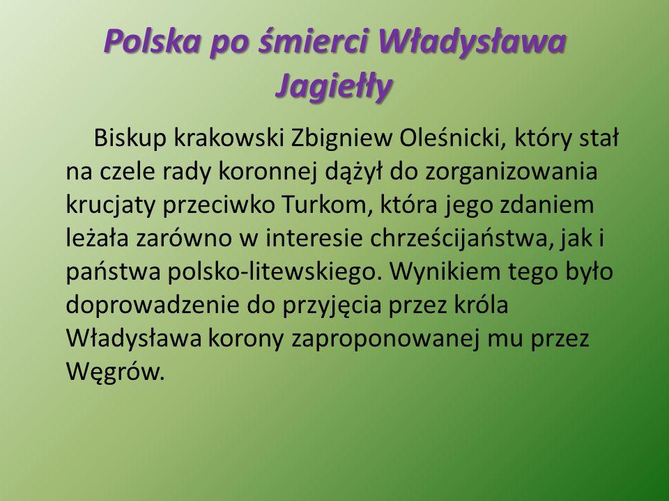 Polska po śmierci Władysława Jagiełły Biskup krakowski Zbigniew Oleśnicki, który stał na czele rady koronnej dążył do zorganizowania krucjaty przeciwk