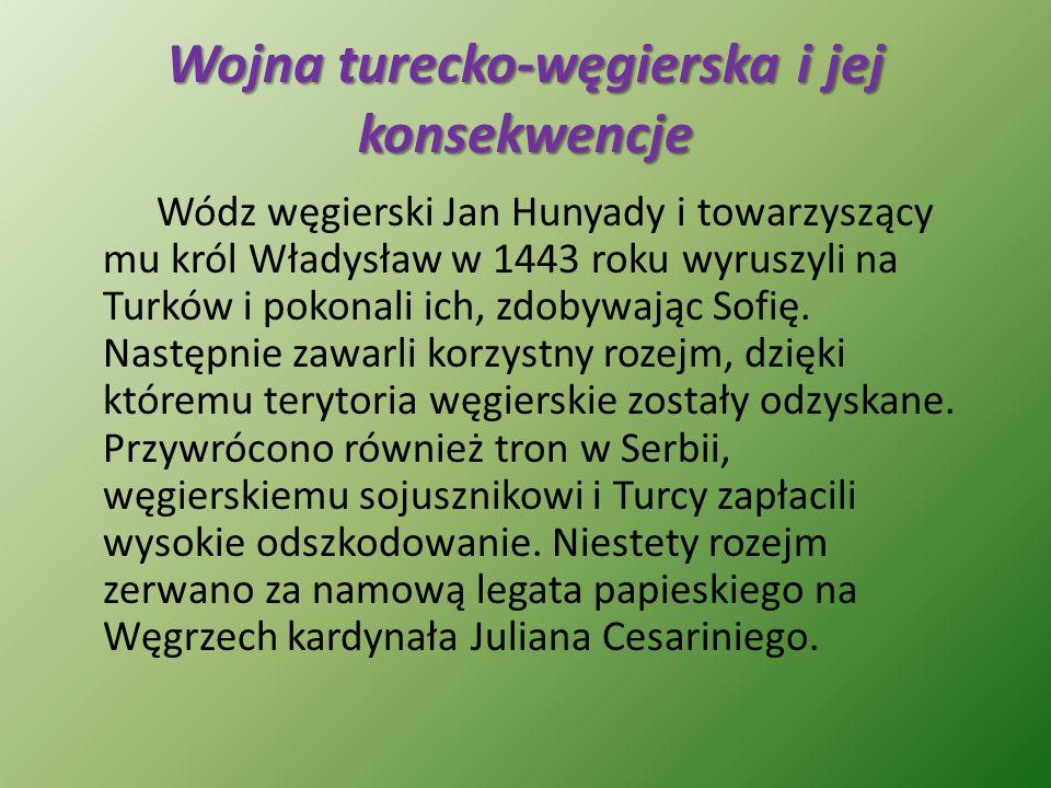 Wojna turecko-węgierska i jej konsekwencje Wódz węgierski Jan Hunyady i towarzyszący mu król Władysław w 1443 roku wyruszyli na Turków i pokonali ich,