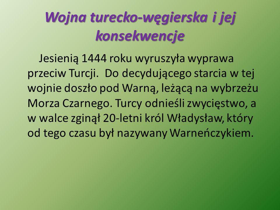 Wojna turecko-węgierska i jej konsekwencje Jesienią 1444 roku wyruszyła wyprawa przeciw Turcji. Do decydującego starcia w tej wojnie doszło pod Warną,