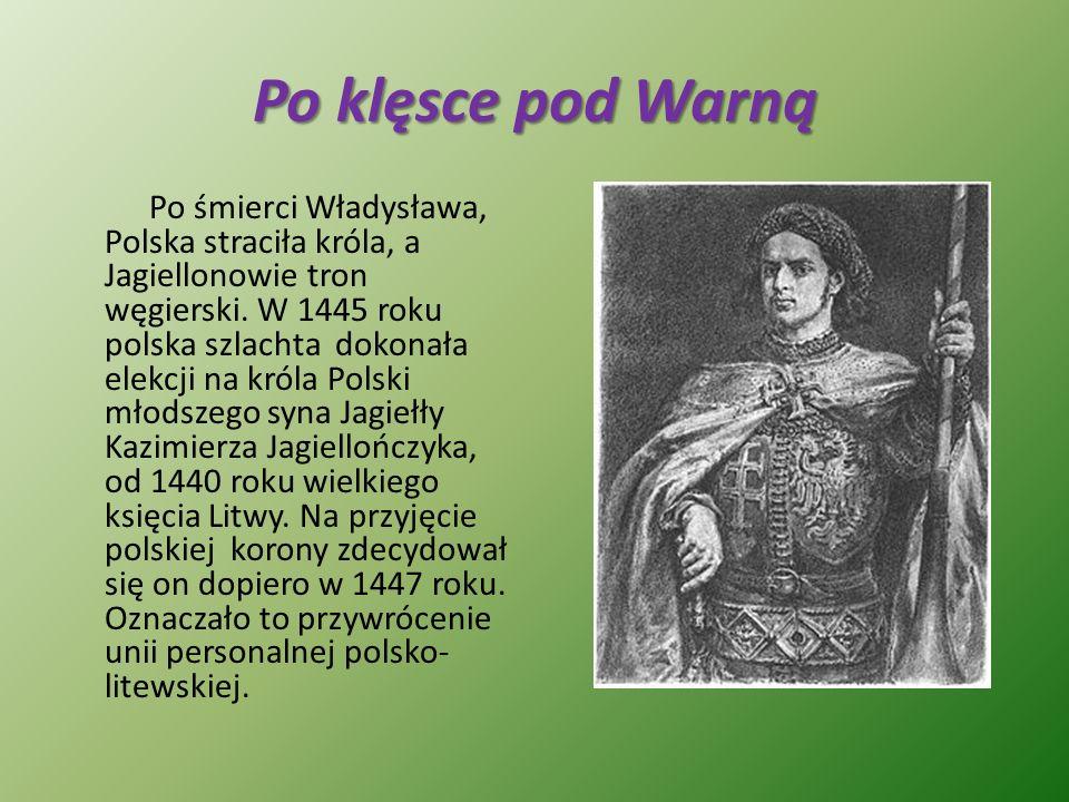 Po klęsce pod Warną Po śmierci Władysława, Polska straciła króla, a Jagiellonowie tron węgierski. W 1445 roku polska szlachta dokonała elekcji na król